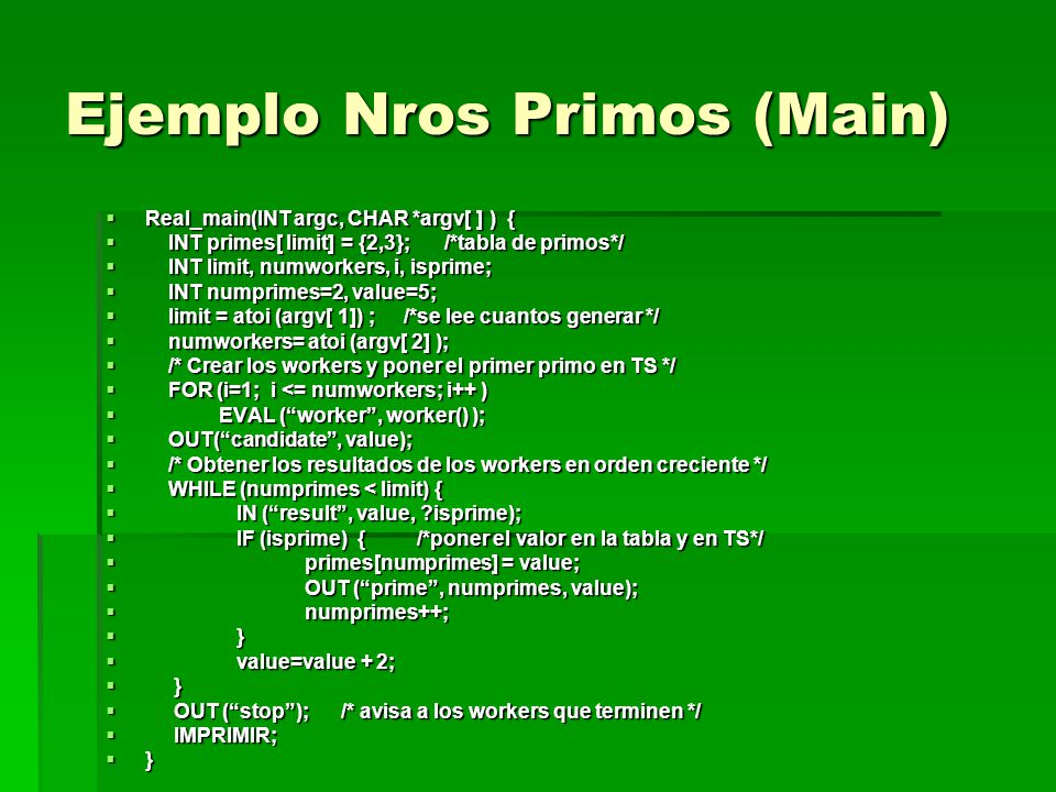 Ejemplo Nros Primos (Main) Real_main(INT argc, CHAR *argv[ ] ) { Real_main(INT argc, CHAR *argv[ ] ) { INT primes[ limit] = {2,3}; /*tabla de primos*/ INT primes[ limit] = {2,3}; /*tabla de primos*/ INT limit, numworkers, i, isprime; INT limit, numworkers, i, isprime; INT numprimes=2, value=5; INT numprimes=2, value=5; limit = atoi (argv[ 1]) ; /*se lee cuantos generar */ limit = atoi (argv[ 1]) ; /*se lee cuantos generar */ numworkers= atoi (argv[ 2] ); numworkers= atoi (argv[ 2] ); /* Crear los workers y poner el primer primo en TS */ /* Crear los workers y poner el primer primo en TS */ FOR (i=1; i <= numworkers; i++ ) FOR (i=1; i <= numworkers; i++ ) EVAL (worker, worker() ); EVAL (worker, worker() ); OUT(candidate, value); OUT(candidate, value); /* Obtener los resultados de los workers en orden creciente */ /* Obtener los resultados de los workers en orden creciente */ WHILE (numprimes < limit) { WHILE (numprimes < limit) { IN (result, value, ?isprime); IN (result, value, ?isprime); IF (isprime) { /*poner el valor en la tabla y en TS*/ IF (isprime) { /*poner el valor en la tabla y en TS*/ primes[numprimes] = value; primes[numprimes] = value; OUT (prime, numprimes, value); OUT (prime, numprimes, value); numprimes++; numprimes++; } } value=value + 2; value=value + 2; } } OUT (stop); /* avisa a los workers que terminen */ OUT (stop); /* avisa a los workers que terminen */ IMPRIMIR; IMPRIMIR; }