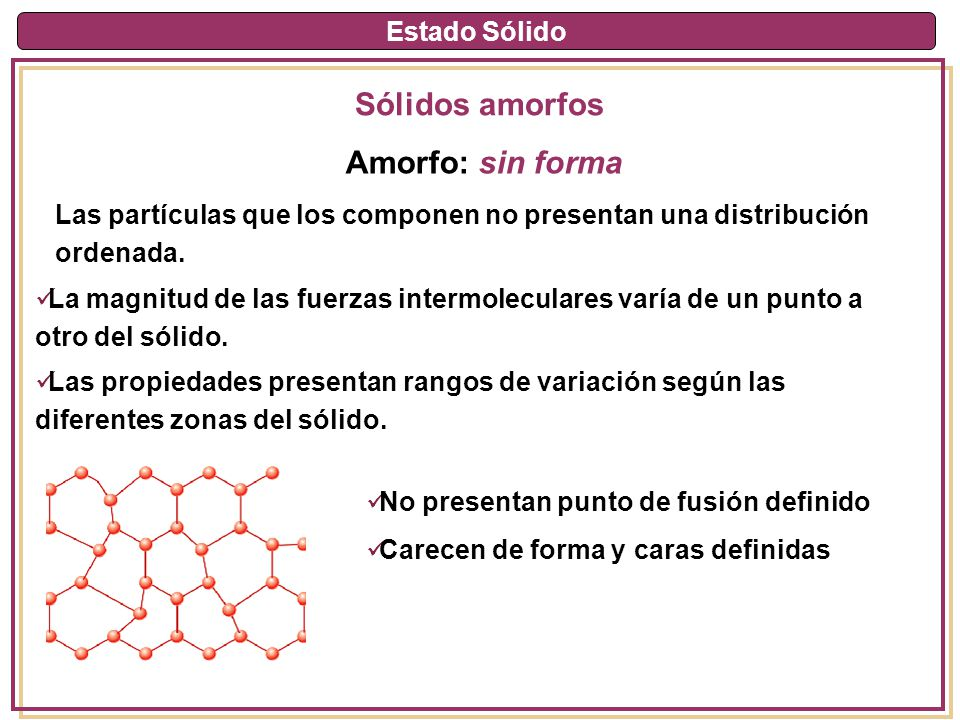 Estado Sólido Sólidos amorfos Amorfo: sin forma La magnitud de las fuerzas intermoleculares varía de un punto a otro del sólido. Las propiedades prese
