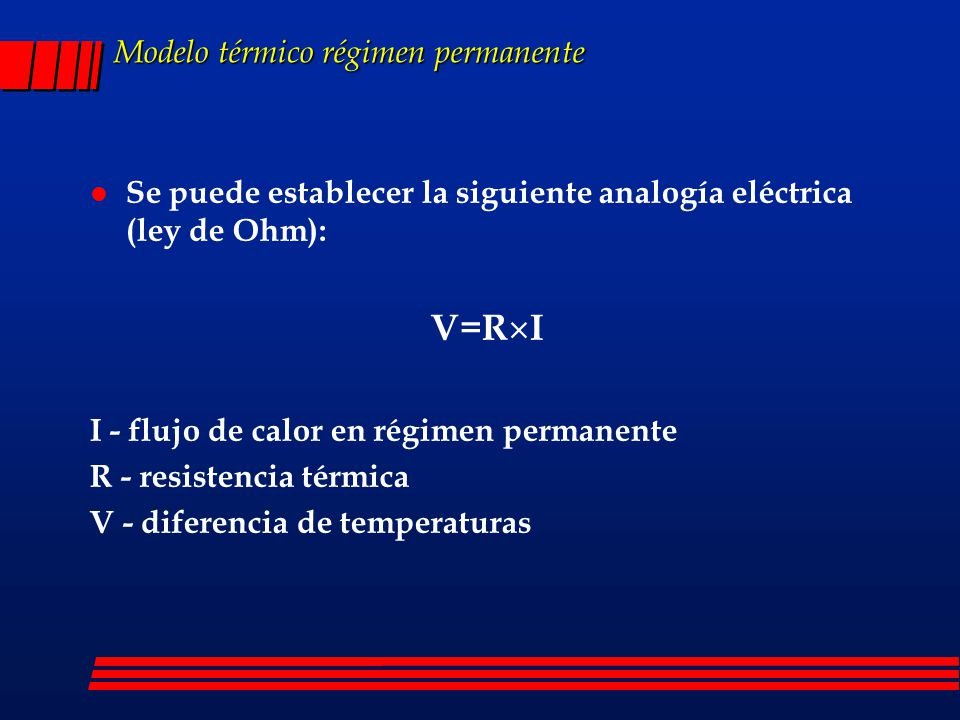 Modelo térmico régimen permanente l Se puede establecer la siguiente analogía eléctrica (ley de Ohm): V=R I I - flujo de calor en régimen permanente R