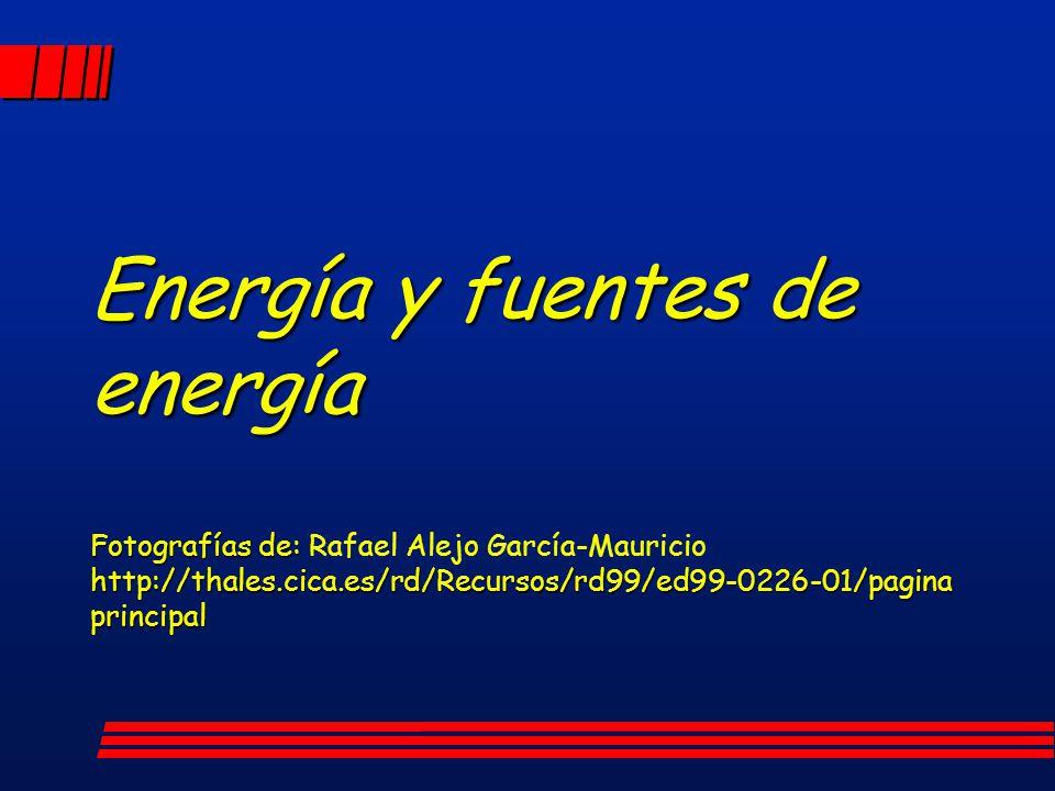 Energía y fuentes de energía Fotografías de: http://thales.cica.es/rd/Recursos/rd99/ed99-0226-01/pagina principal Energía y fuentes de energía Fotogra