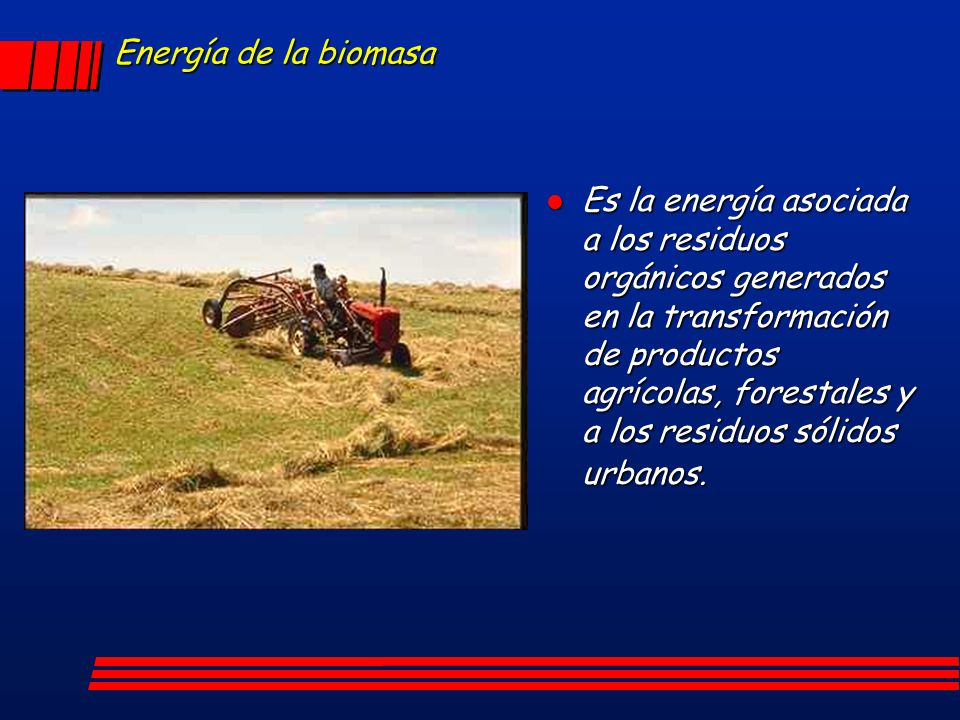 Energía de la biomasa Es la energía asociada a los residuos orgánicos generados en la transformación de productos agrícolas, forestales y a los residu