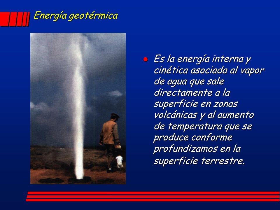 Energía geotérmica Es la energía interna y cinética asociada al vapor de agua que sale directamente a la superficie en zonas volcánicas y al aumento d