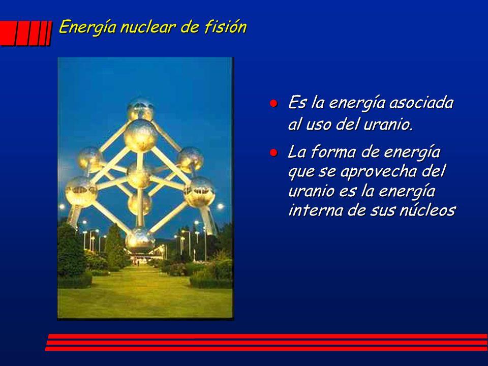 Energía nuclear de fisión Es la energía asociada al uso del uranio. Es la energía asociada al uso del uranio. l La forma de energía que se aprovecha d