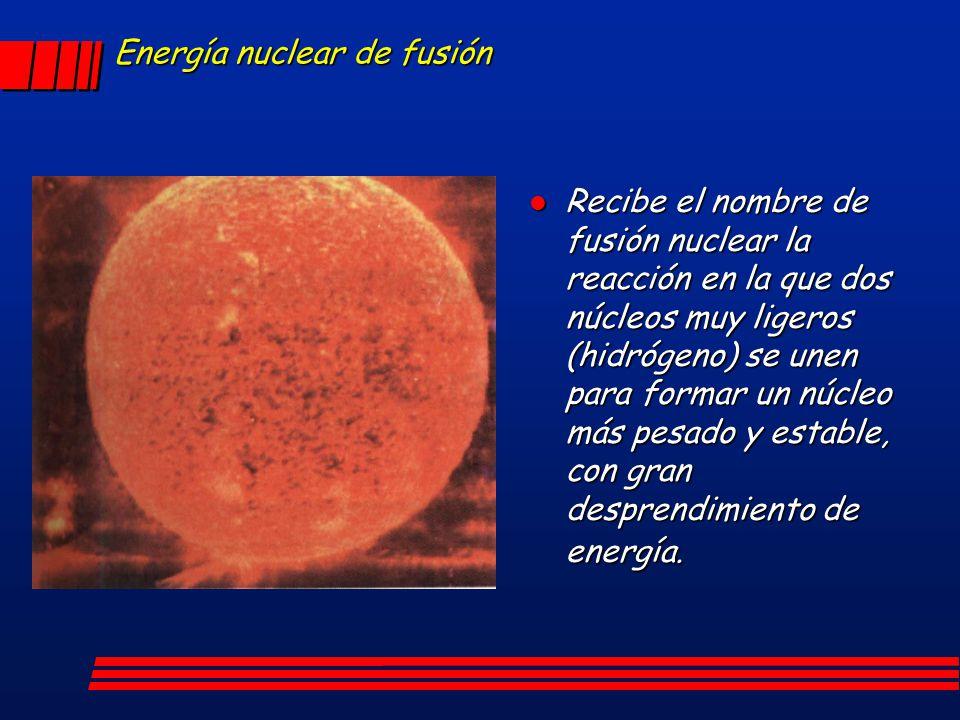 Energía nuclear de fusión Recibe el nombre de fusión nuclear la reacción en la que dos núcleos muy ligeros (hidrógeno) se unen para formar un núcleo m