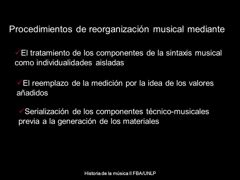 Procedimientos de reorganización musical mediante Serialización de los componentes técnico-musicales previa a la generación de los materiales El tratamiento de los componentes de la sintaxis musical como individualidades aisladas El reemplazo de la medición por la idea de los valores añadidos Historia de la música II FBA/UNLP