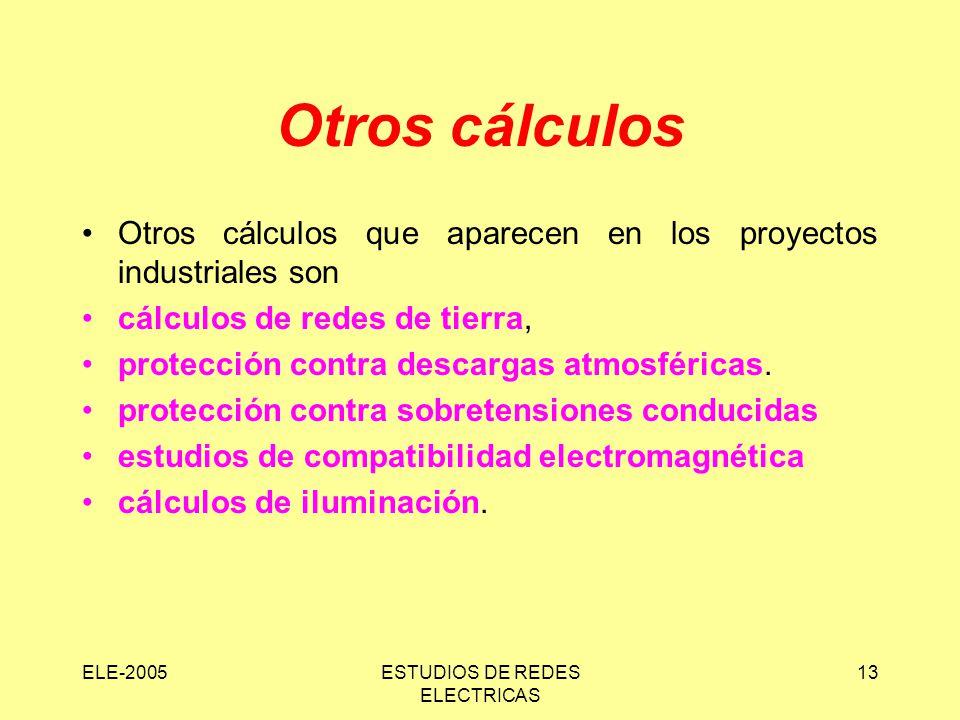 ELE-2005ESTUDIOS DE REDES ELECTRICAS 13 Otros cálculos Otros cálculos que aparecen en los proyectos industriales son cálculos de redes de tierra, protección contra descargas atmosféricas.