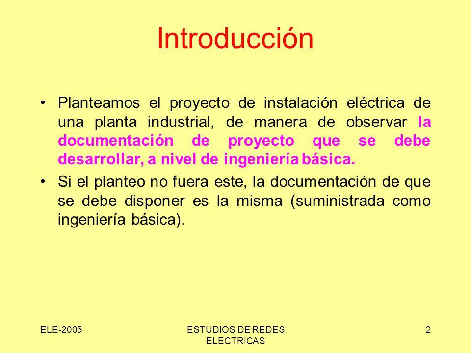 ELE-2005ESTUDIOS DE REDES ELECTRICAS 2 Introducción Planteamos el proyecto de instalación eléctrica de una planta industrial, de manera de observar la documentación de proyecto que se debe desarrollar, a nivel de ingeniería básica.