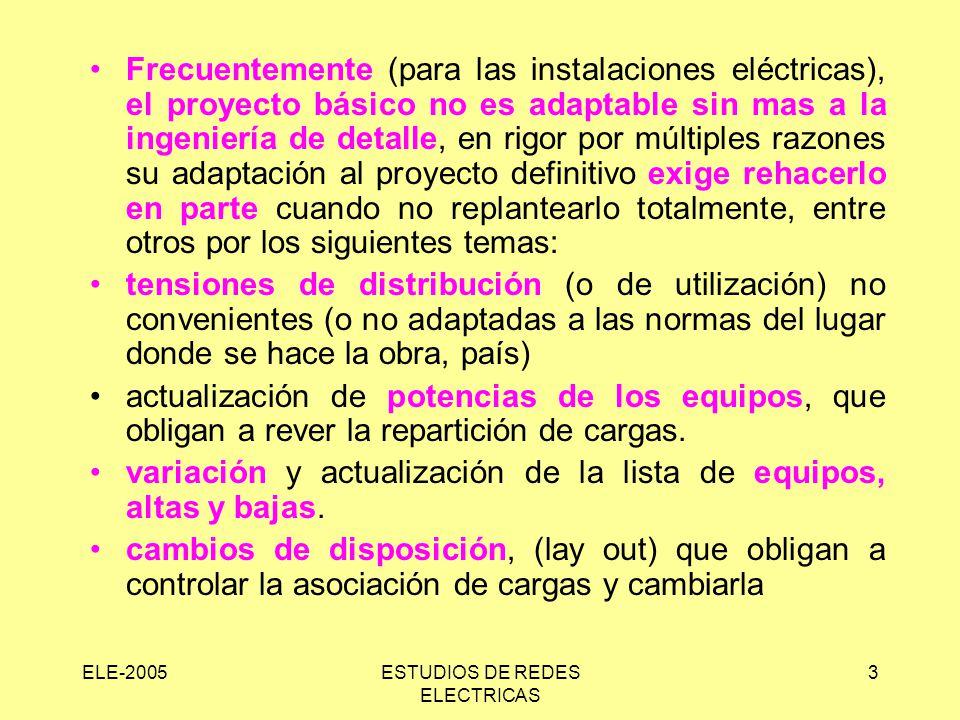 ELE-2005ESTUDIOS DE REDES ELECTRICAS 3 Frecuentemente (para las instalaciones eléctricas), el proyecto básico no es adaptable sin mas a la ingeniería de detalle, en rigor por múltiples razones su adaptación al proyecto definitivo exige rehacerlo en parte cuando no replantearlo totalmente, entre otros por los siguientes temas: tensiones de distribución (o de utilización) no convenientes (o no adaptadas a las normas del lugar donde se hace la obra, país) actualización de potencias de los equipos, que obligan a rever la repartición de cargas.