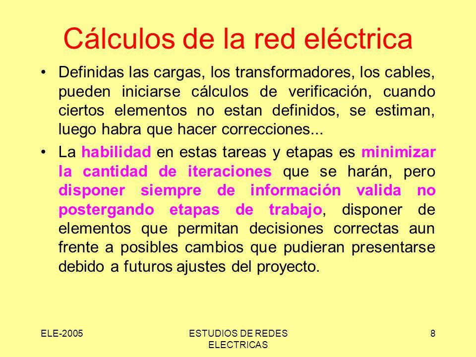 ELE-2005ESTUDIOS DE REDES ELECTRICAS 8 Cálculos de la red eléctrica Definidas las cargas, los transformadores, los cables, pueden iniciarse cálculos de verificación, cuando ciertos elementos no estan definidos, se estiman, luego habra que hacer correcciones...