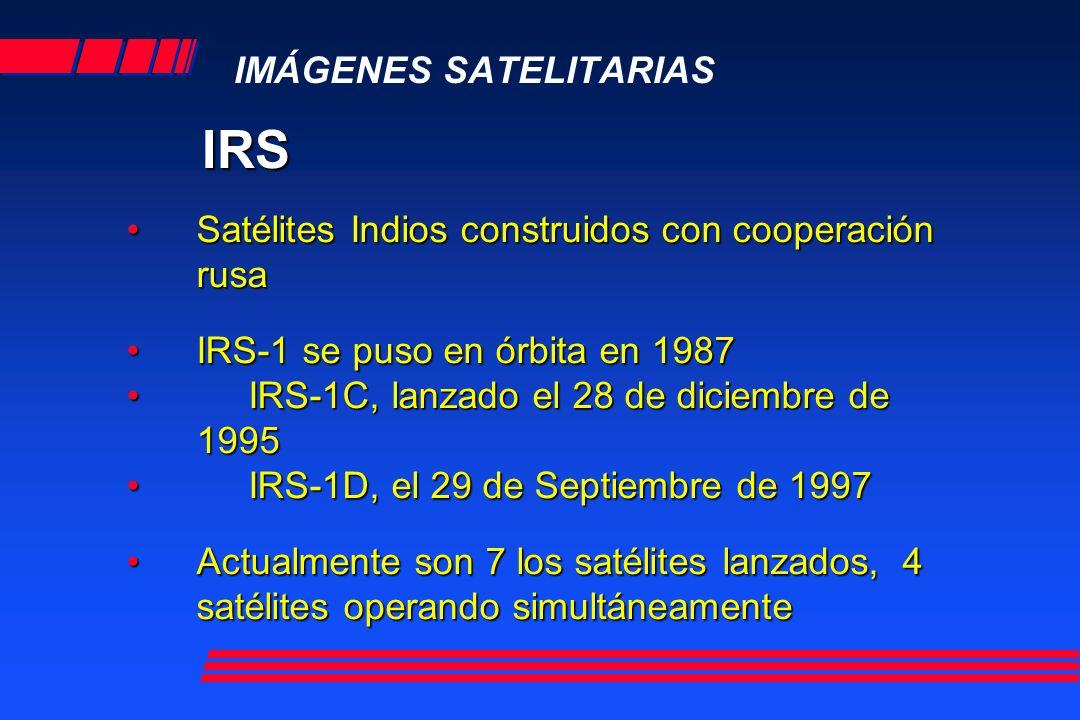 IMÁGENES SATELITARIAS IRS Satélites Indios construidos con cooperación rusaSatélites Indios construidos con cooperación rusa IRS-1 se puso en órbita en 1987IRS-1 se puso en órbita en 1987 IRS-1C, lanzado el 28 de diciembre de 1995 IRS-1C, lanzado el 28 de diciembre de 1995 IRS-1D, el 29 de Septiembre de 1997 IRS-1D, el 29 de Septiembre de 1997 Actualmente son 7 los satélites lanzados, 4 satélites operando simultáneamenteActualmente son 7 los satélites lanzados, 4 satélites operando simultáneamente