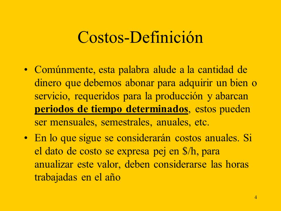 4 Costos-Definición Comúnmente, esta palabra alude a la cantidad de dinero que debemos abonar para adquirir un bien o servicio, requeridos para la pro