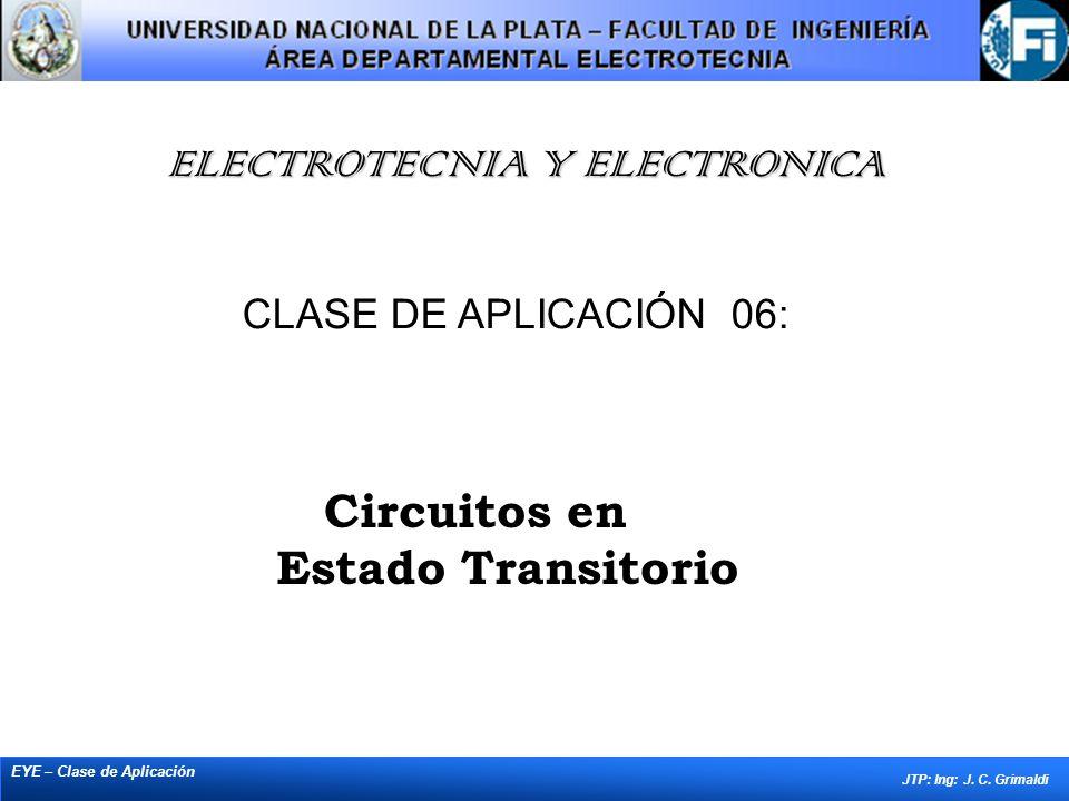 ELECTROTECNIA Y ELECTRONICA EYE – Clase de Aplicación JTP: Ing: J. C. Grimaldi CLASE DE APLICACIÓN 06: Circuitos en Estado Transitorio