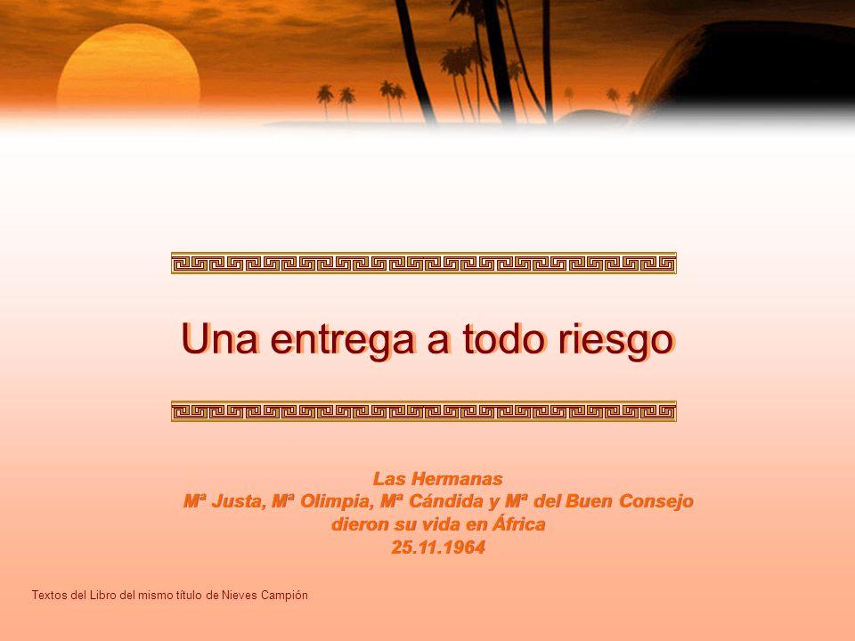Una entrega a todo riesgo Las Hermanas Mª Justa, Mª Olimpia, Mª Cándida y Mª del Buen Consejo dieron su vida en África 25.11.1964 Textos del Libro del