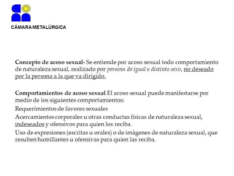 CÁMARA METALÚRGICA Concepto de acoso sexual- Se entiende por acoso sexual todo comportamiento de naturaleza sexual, realizado por persona de igual o distinto sexo, no deseado por la persona a la que va dirigido.