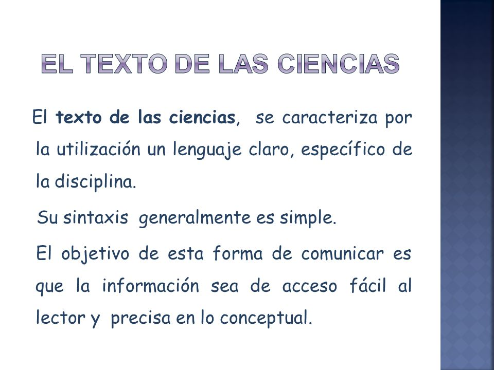 El texto de las ciencias, se caracteriza por la utilización un lenguaje claro, específico de la disciplina. Su sintaxis generalmente es simple. El obj