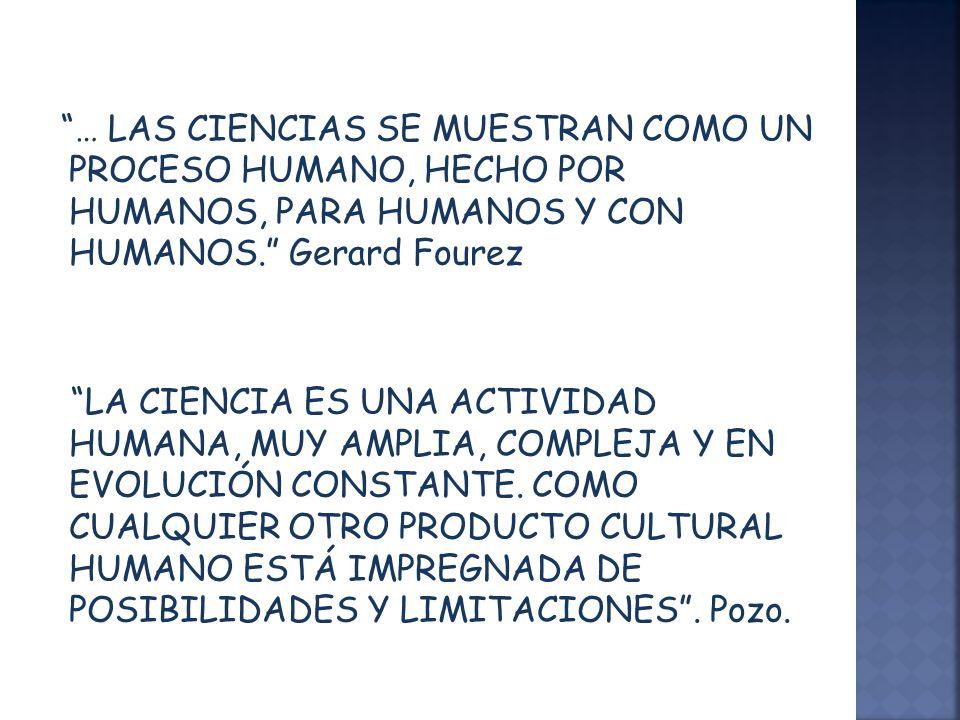 … LAS CIENCIAS SE MUESTRAN COMO UN PROCESO HUMANO, HECHO POR HUMANOS, PARA HUMANOS Y CON HUMANOS. Gerard Fourez LA CIENCIA ES UNA ACTIVIDAD HUMANA, MU
