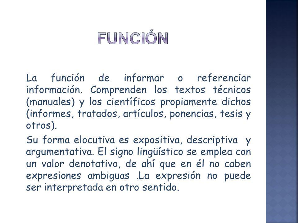 La función de informar o referenciar información. Comprenden los textos técnicos (manuales) y los científicos propiamente dichos (informes, tratados,