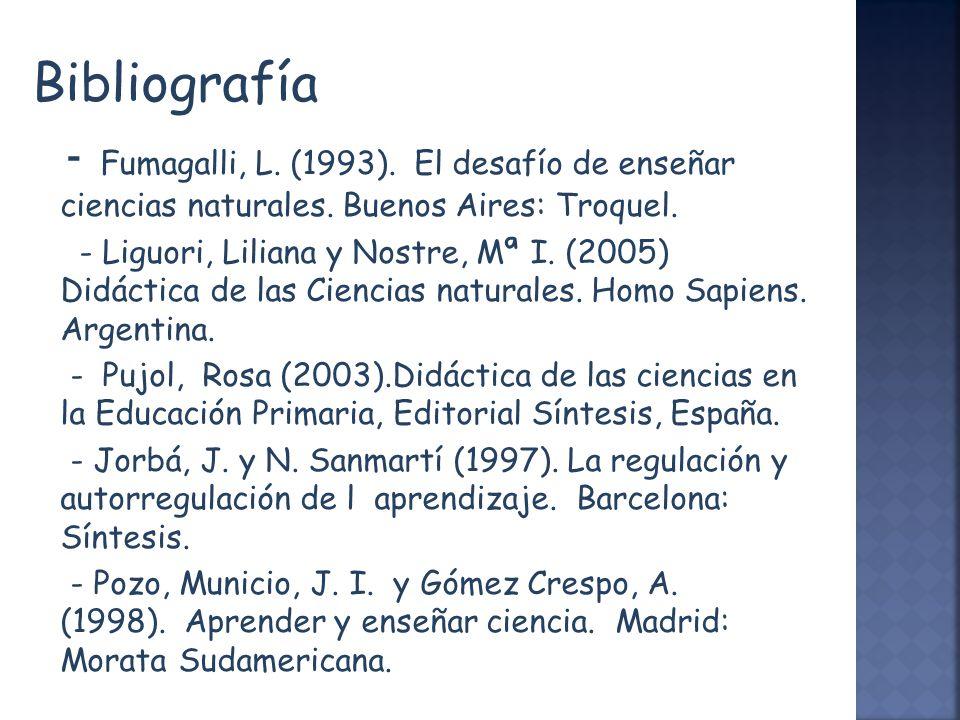 Bibliografía - Fumagalli, L. (1993). El desafío de enseñar ciencias naturales. Buenos Aires: Troquel. - Liguori, Liliana y Nostre, Mª I. (2005) Didáct