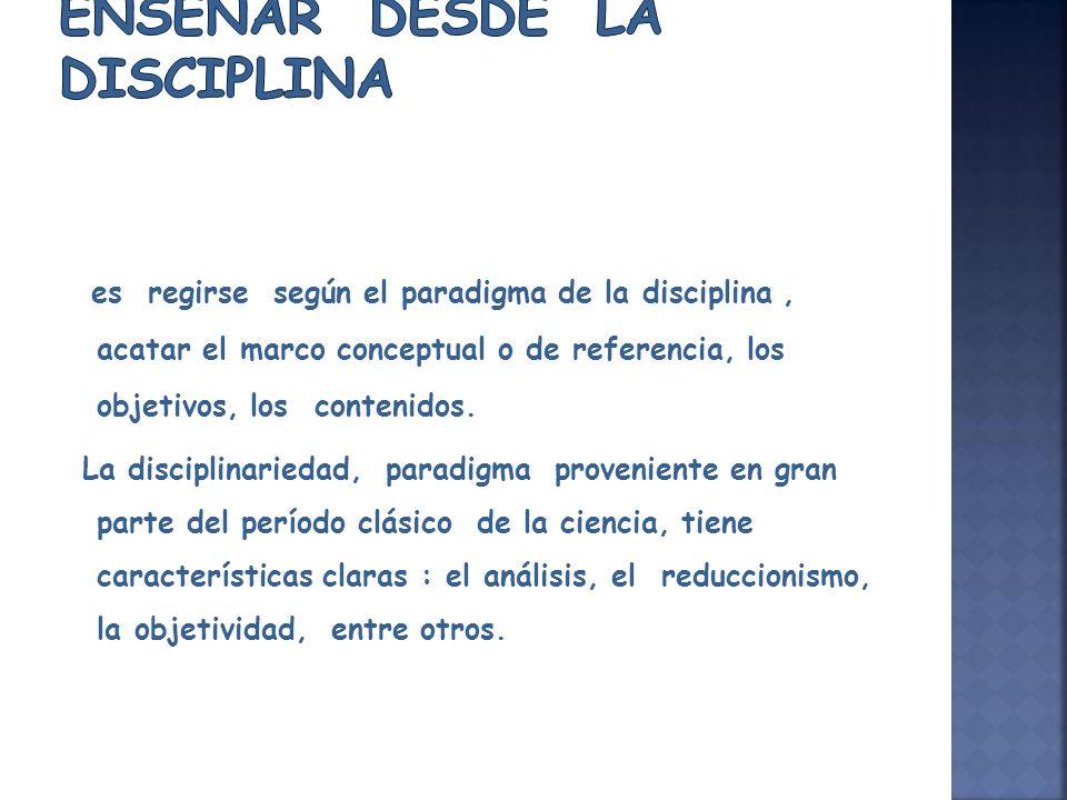 es regirse según el paradigma de la disciplina, acatar el marco conceptual o de referencia, los objetivos, los contenidos. La disciplinariedad, paradi