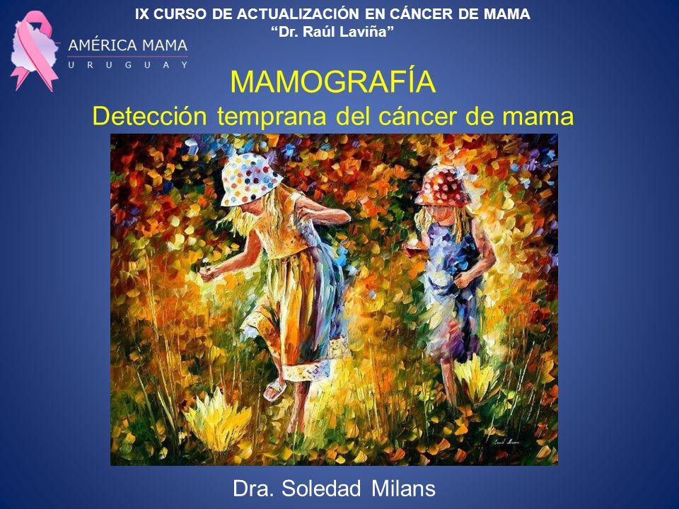 IX CURSO DE ACTUALIZACIÓN EN CÁNCER DE MAMA Dr. Raúl Laviña MAMOGRAFÍA Detección temprana del cáncer de mama Dra. Soledad Milans