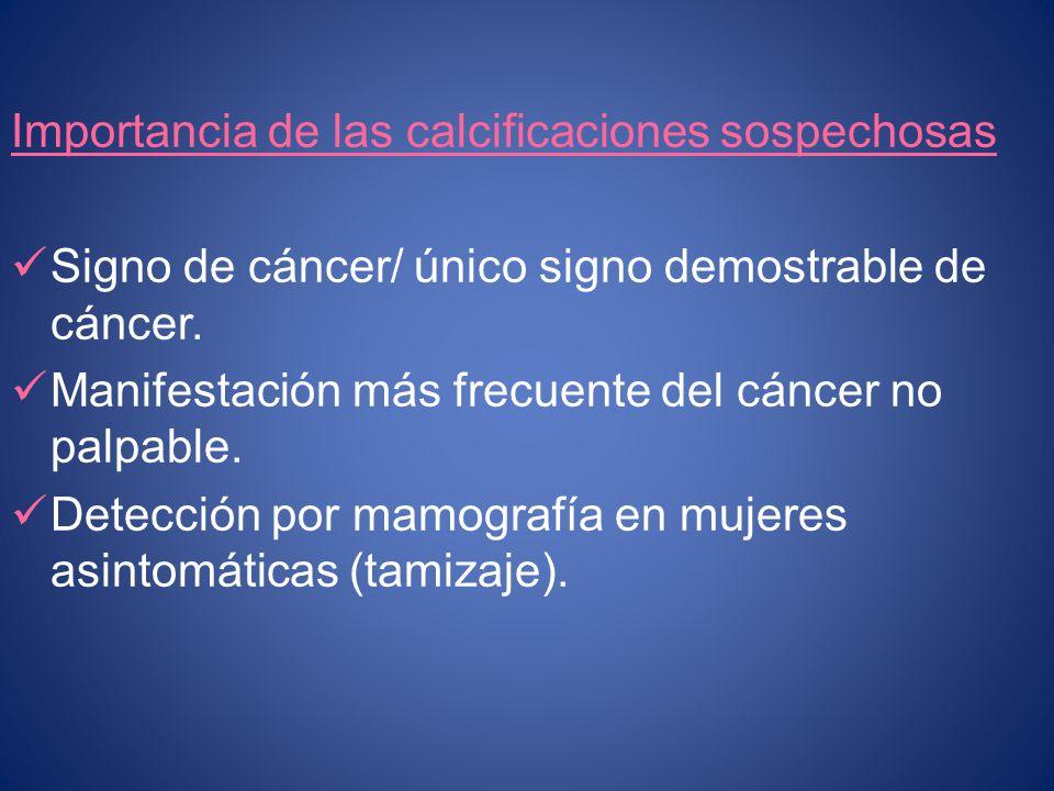 Importancia de las calcificaciones sospechosas Signo de cáncer/ único signo demostrable de cáncer. Manifestación más frecuente del cáncer no palpable.