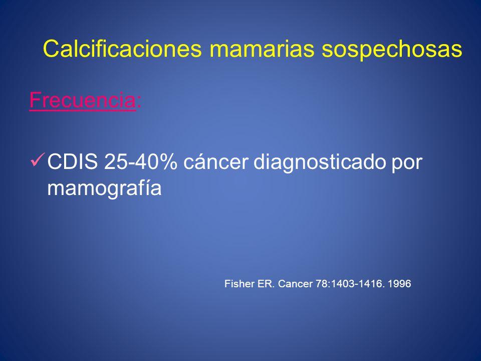 Calcificaciones mamarias sospechosas Frecuencia: CDIS 25-40% cáncer diagnosticado por mamografía Fisher ER. Cancer 78:1403-1416. 1996