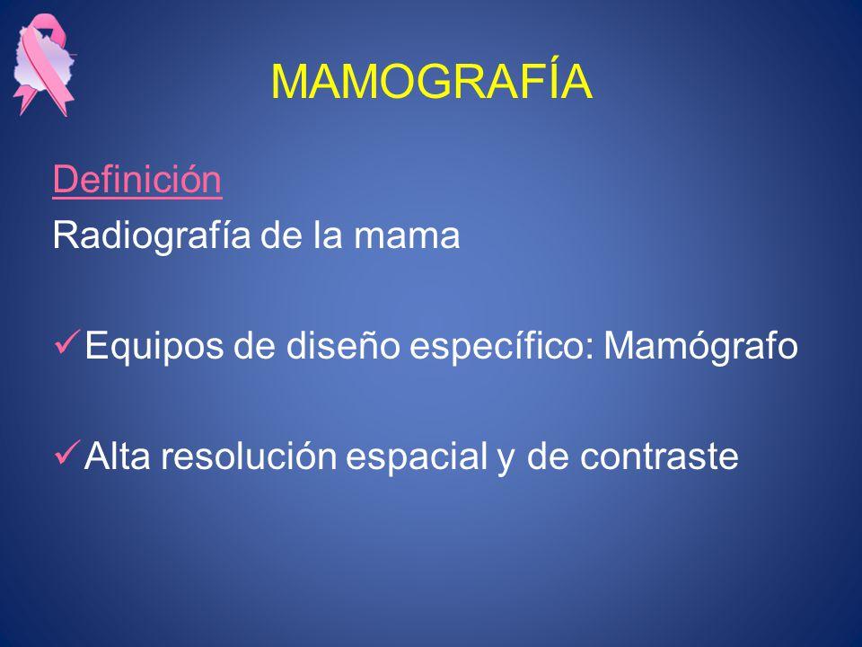 MAMOGRAFÍA Definición Radiografía de la mama Equipos de diseño específico: Mamógrafo Alta resolución espacial y de contraste