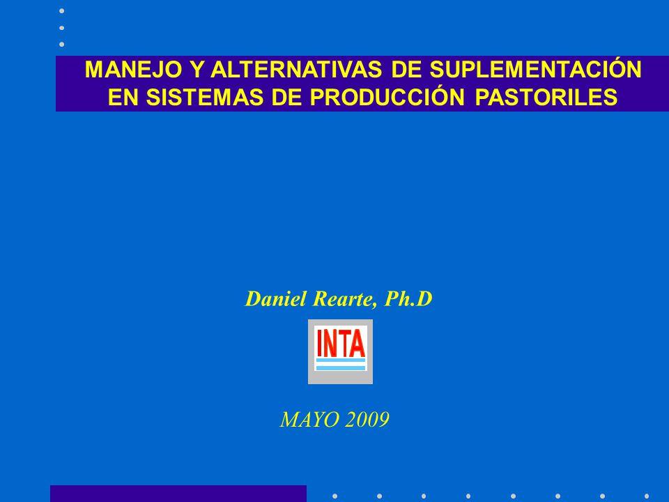 MANEJO Y ALTERNATIVAS DE SUPLEMENTACIÓN EN SISTEMAS DE PRODUCCIÓN PASTORILES Daniel Rearte, Ph.D MAYO 2009