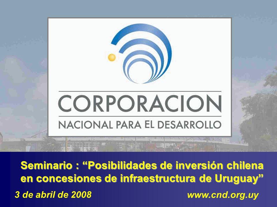 Seminario : Posibilidades de inversión chilena en concesiones de infraestructura de Uruguay www.cnd.org.uy 3 de abril de 2008