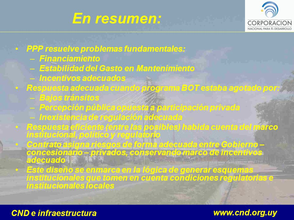 www.cnd.org.uy CND e infraestructura En resumen: PPP resuelve problemas fundamentales: –Financiamiento –Estabilidad del Gasto en Mantenimiento –Incent