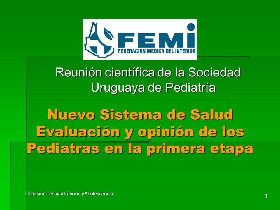 1 Nuevo Sistema de Salud Evaluación y opinión de los Pediatras en la primera etapa Comisión Técnica Infancia y Adolescencia Reunión científica de la Sociedad Uruguaya de Pediatría