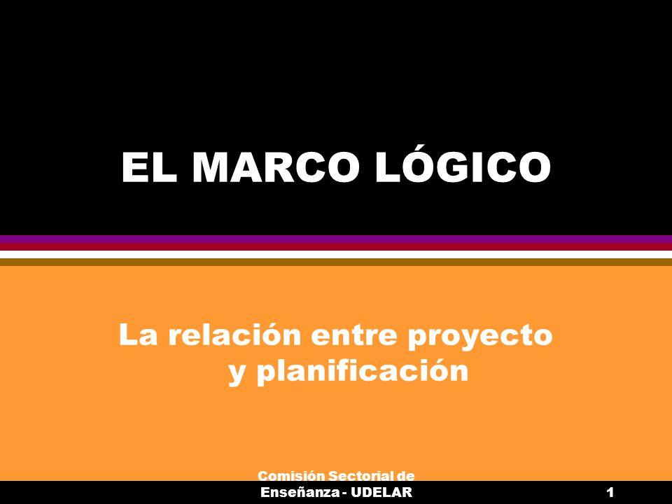 Comisión Sectorial de Enseñanza - UDELAR1 EL MARCO LÓGICO La relación entre proyecto y planificación