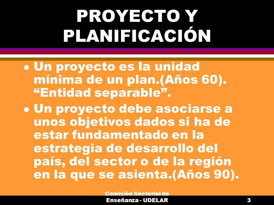 Comisión Sectorial de Enseñanza - UDELAR3 PROYECTO Y PLANIFICACIÓN l Un proyecto es la unidad mínima de un plan.(Años 60).