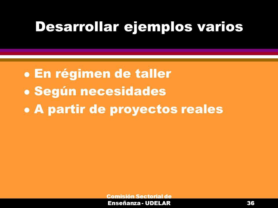 Comisión Sectorial de Enseñanza - UDELAR36 Desarrollar ejemplos varios l En régimen de taller l Según necesidades l A partir de proyectos reales
