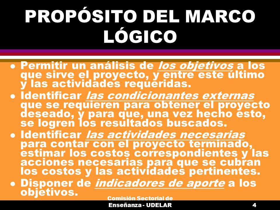 Comisión Sectorial de Enseñanza - UDELAR4 PROPÓSITO DEL MARCO LÓGICO l Permitir un análisis de los objetivos a los que sirve el proyecto, y entre este último y las actividades requeridas.