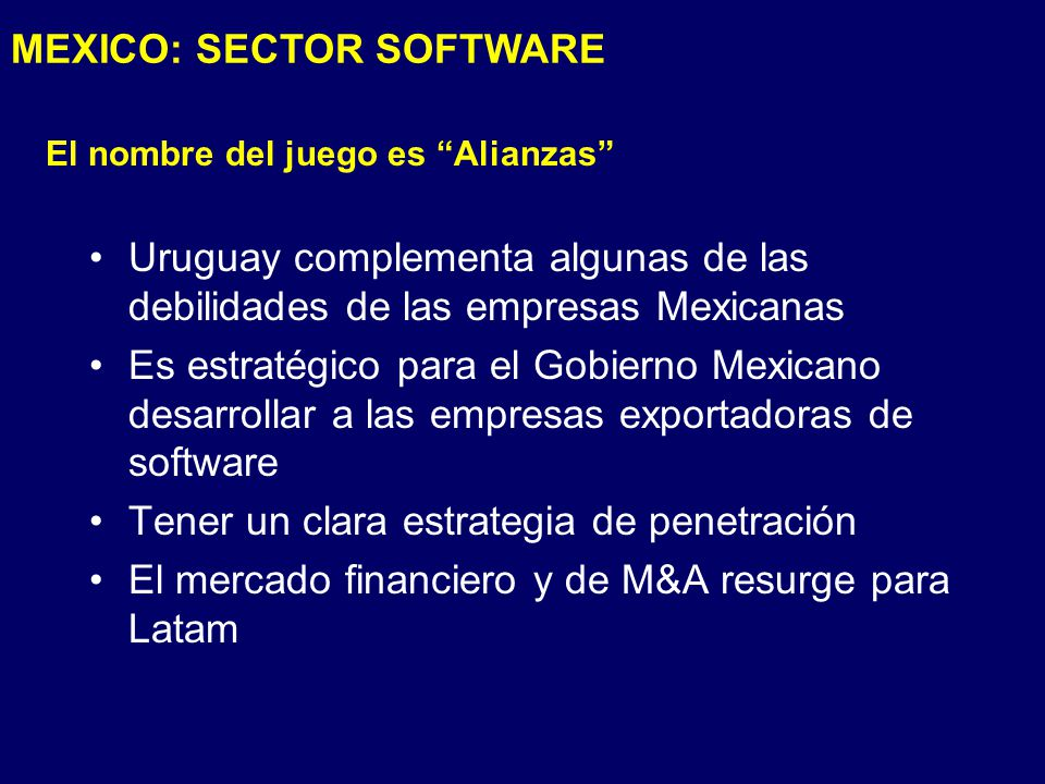 El nombre del juego es Alianzas Uruguay complementa algunas de las debilidades de las empresas Mexicanas Es estratégico para el Gobierno Mexicano desarrollar a las empresas exportadoras de software Tener un clara estrategia de penetración El mercado financiero y de M&A resurge para Latam MEXICO: SECTOR SOFTWARE