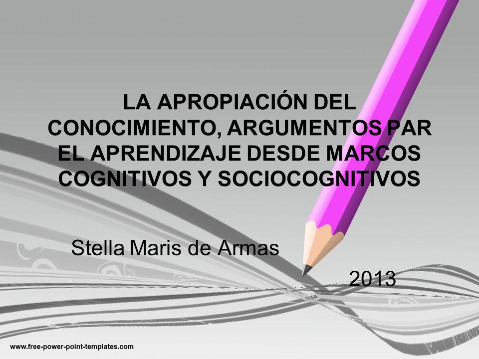 LA APROPIACIÓN DEL CONOCIMIENTO, ARGUMENTOS PAR EL APRENDIZAJE DESDE MARCOS COGNITIVOS Y SOCIOCOGNITIVOS Stella Maris de Armas 2013