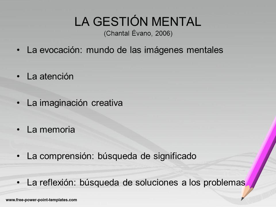 LA GESTIÓN MENTAL (Chantal Évano, 2006) La evocación: mundo de las imágenes mentales La atención La imaginación creativa La memoria La comprensión: bú