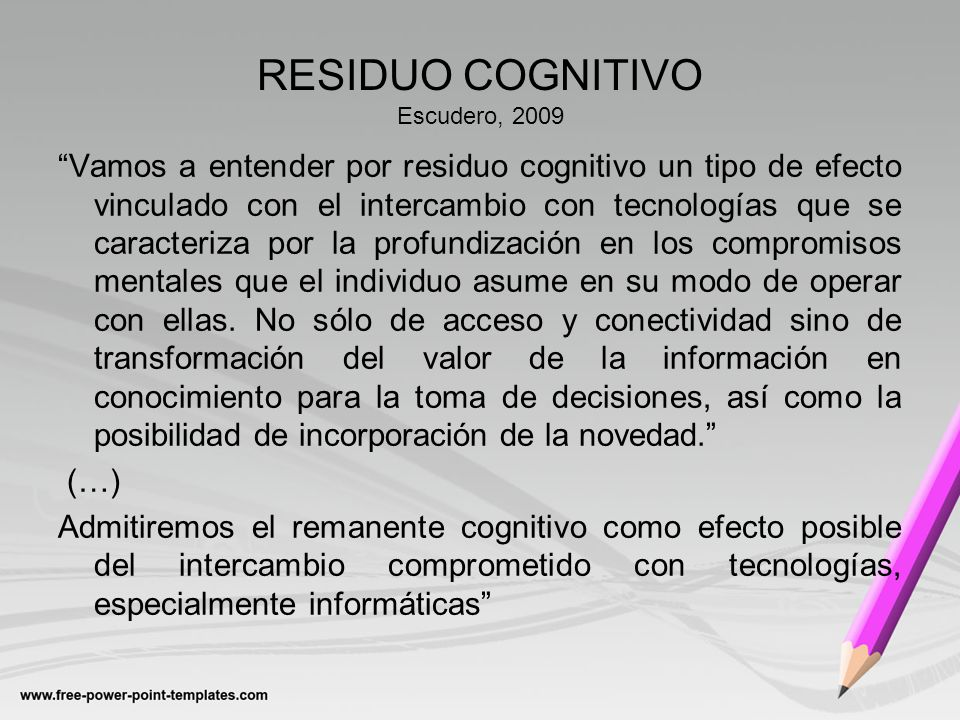 RESIDUO COGNITIVO Escudero, 2009 Vamos a entender por residuo cognitivo un tipo de efecto vinculado con el intercambio con tecnologías que se caracter