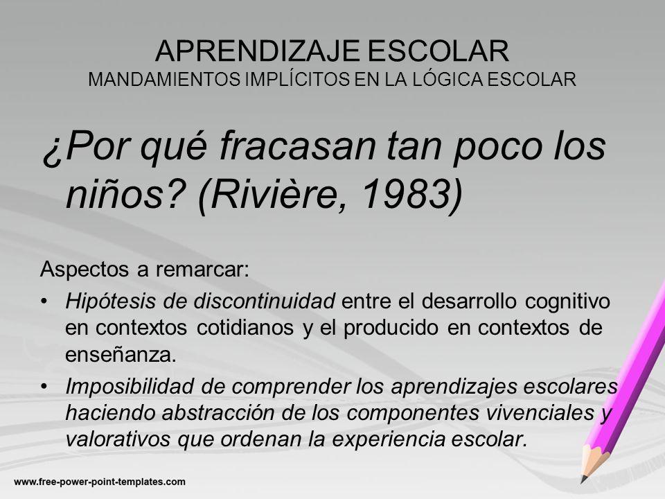 APRENDIZAJE ESCOLAR MANDAMIENTOS IMPLÍCITOS EN LA LÓGICA ESCOLAR ¿Por qué fracasan tan poco los niños? (Rivière, 1983) Aspectos a remarcar: Hipótesis