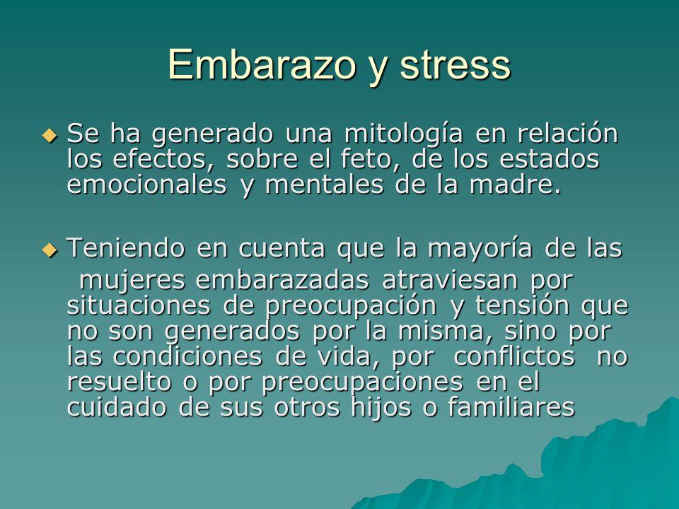 Embarazo y stress Se ha generado una mitología en relación los efectos, sobre el feto, de los estados emocionales y mentales de la madre. Se ha genera