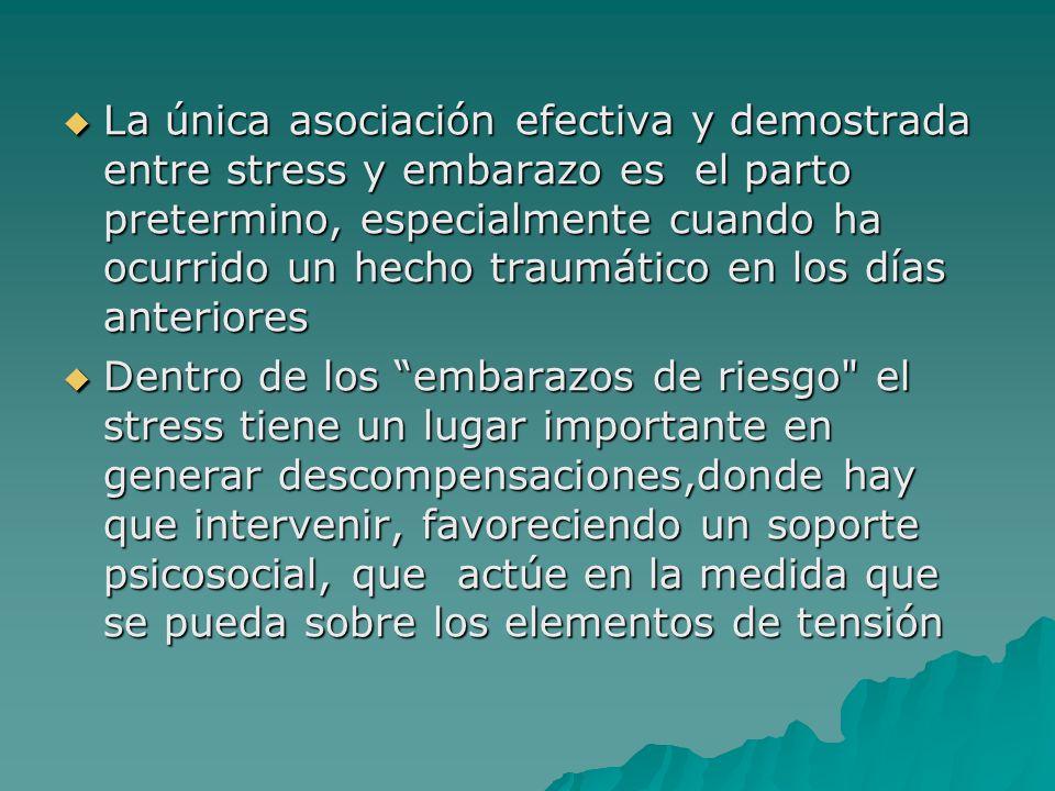 La única asociación efectiva y demostrada entre stress y embarazo es el parto pretermino, especialmente cuando ha ocurrido un hecho traumático en los