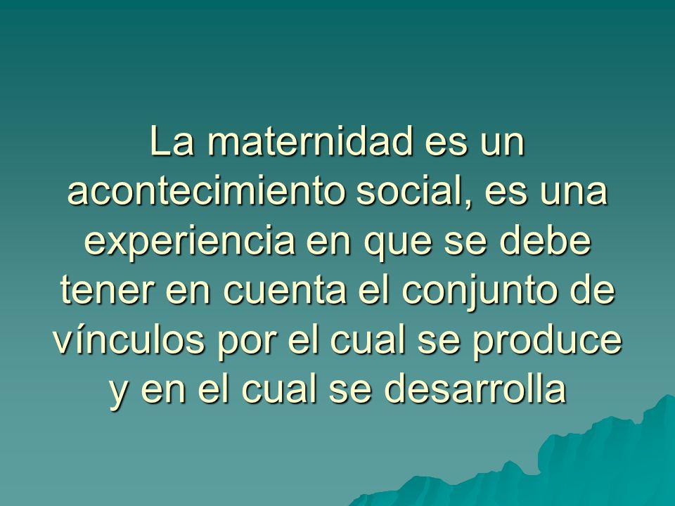 La maternidad es un acontecimiento social, es una experiencia en que se debe tener en cuenta el conjunto de vínculos por el cual se produce y en el cu