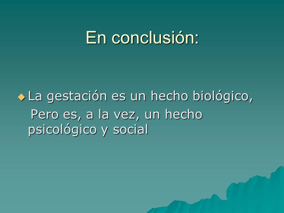 En conclusión: La gestación es un hecho biológico, La gestación es un hecho biológico, Pero es, a la vez, un hecho psicológico y social Pero es, a la