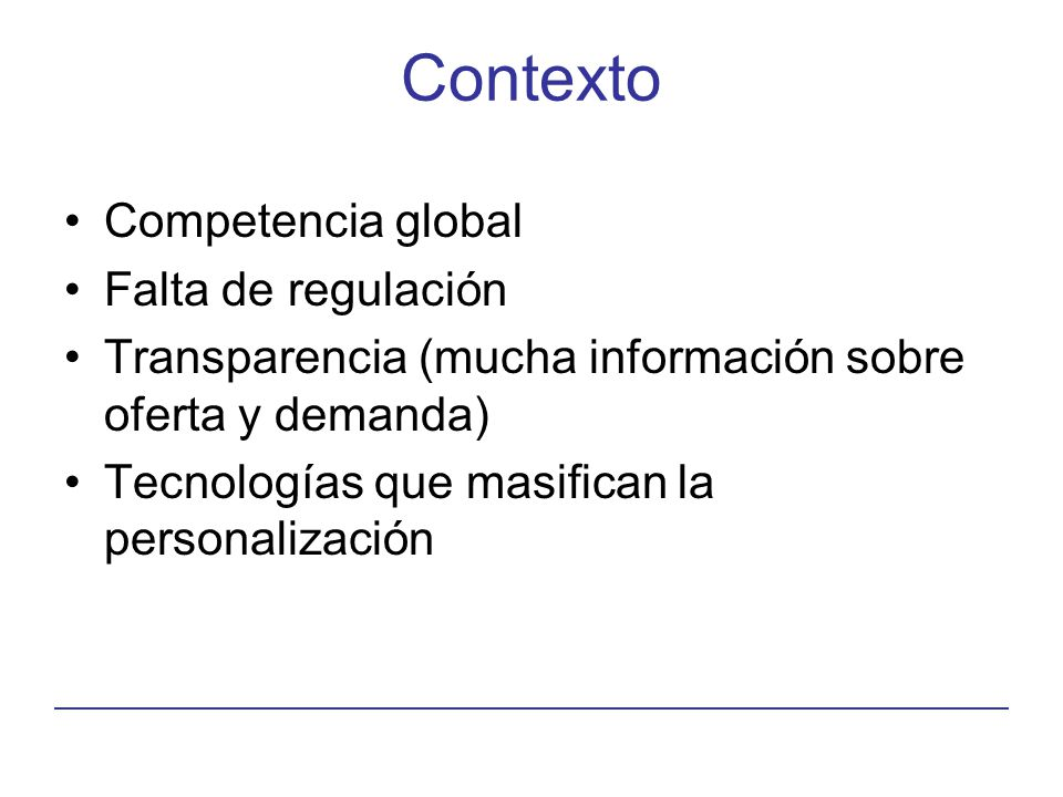 Contexto Competencia global Falta de regulación Transparencia (mucha información sobre oferta y demanda) Tecnologías que masifican la personalización