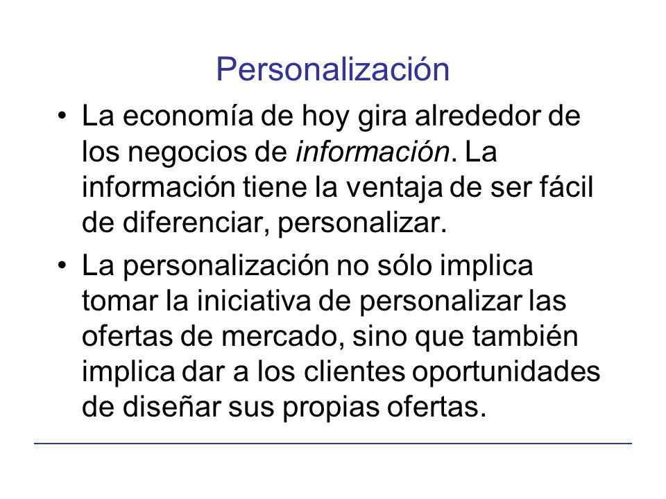 Personalización La economía de hoy gira alrededor de los negocios de información. La información tiene la ventaja de ser fácil de diferenciar, persona