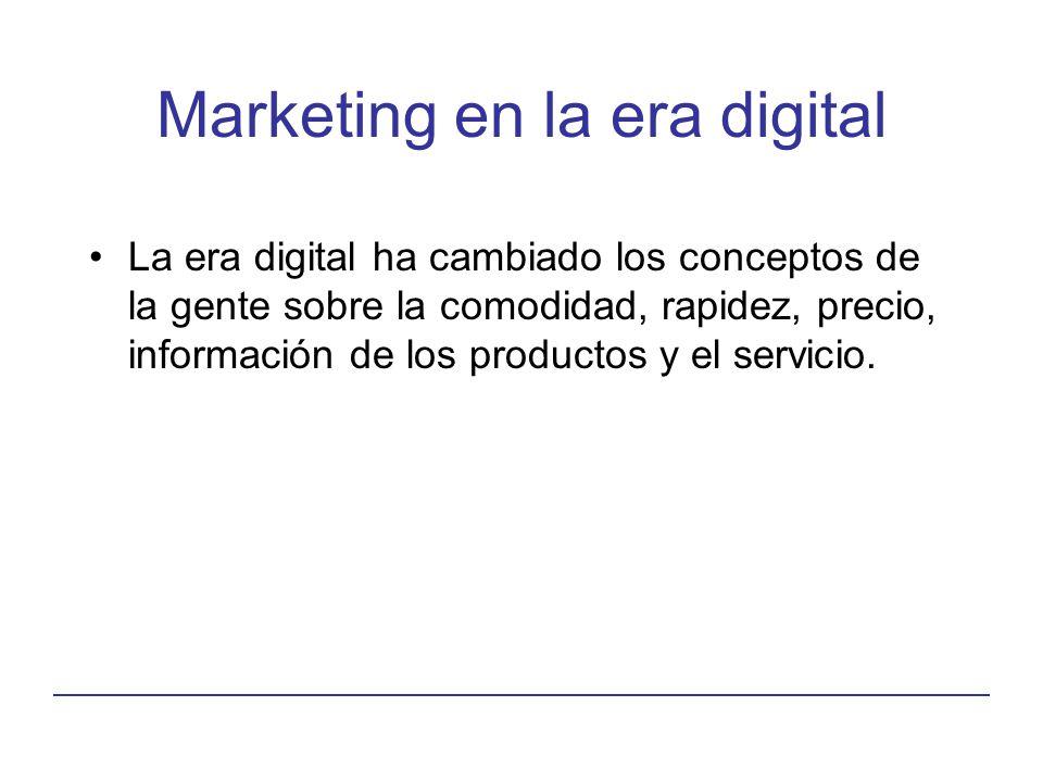 Marketing en la era digital La era digital ha cambiado los conceptos de la gente sobre la comodidad, rapidez, precio, información de los productos y e