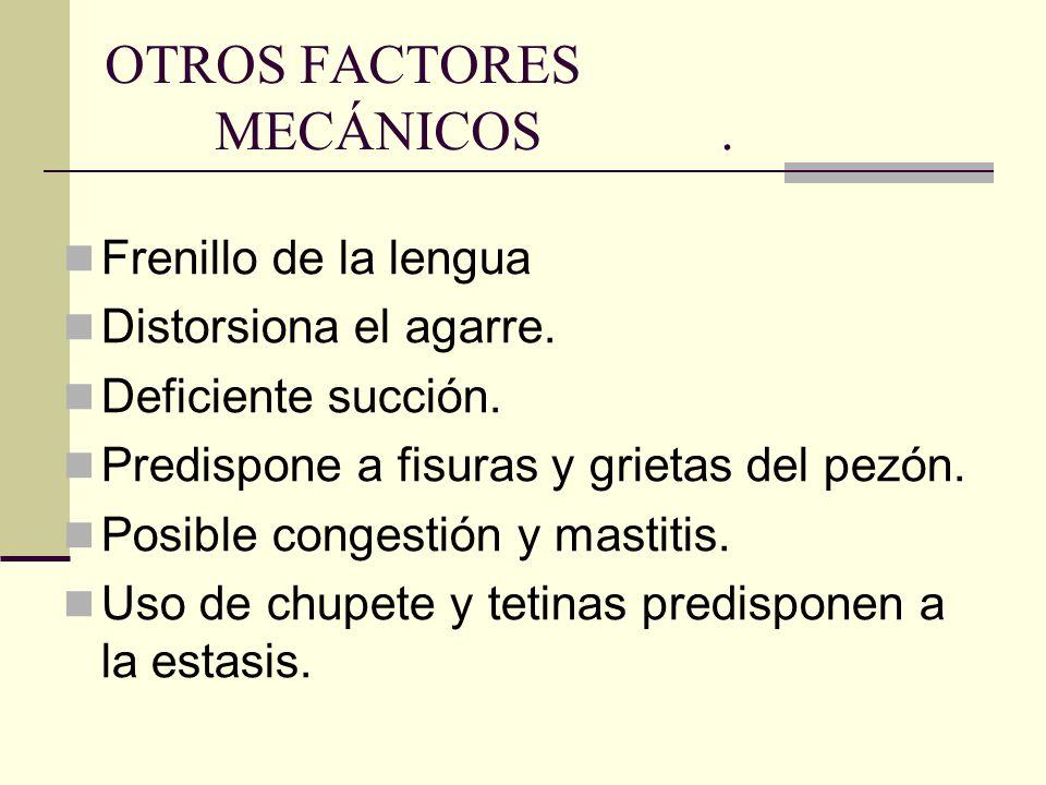 OTROS FACTORES MECÁNICOS. Frenillo de la lengua Distorsiona el agarre. Deficiente succión. Predispone a fisuras y grietas del pezón. Posible congestió