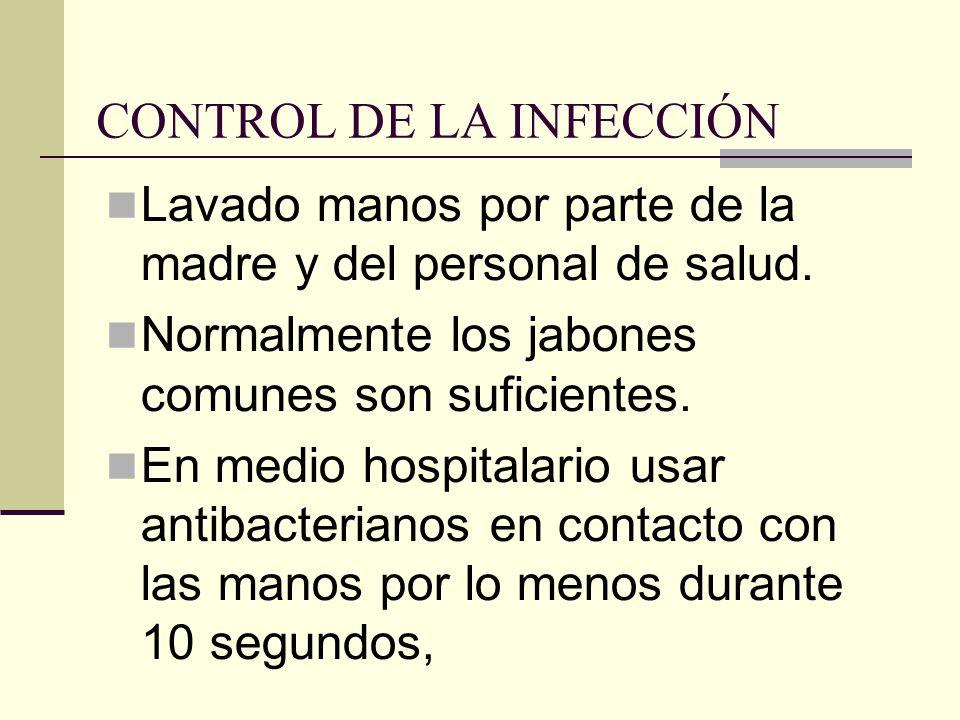 CONTROL DE LA INFECCIÓN Lavado manos por parte de la madre y del personal de salud. Normalmente los jabones comunes son suficientes. En medio hospital