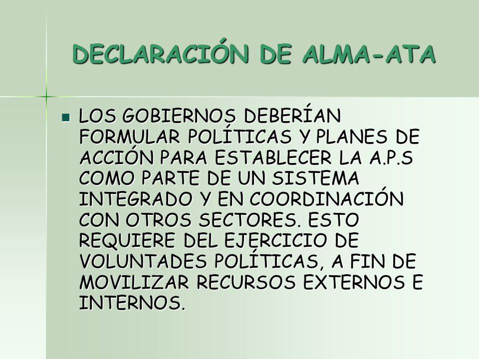 DECLARACIÓN DE ALMA-ATA LOS GOBIERNOS DEBERÍAN FORMULAR POLÍTICAS Y PLANES DE ACCIÓN PARA ESTABLECER LA A.P.S COMO PARTE DE UN SISTEMA INTEGRADO Y EN COORDINACIÓN CON OTROS SECTORES.